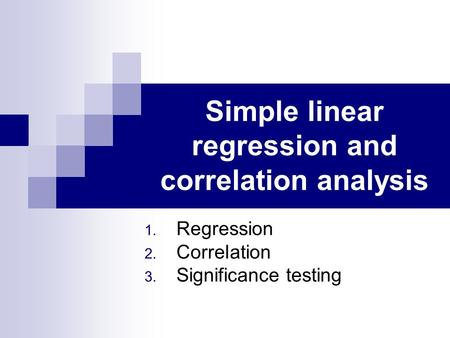 Simple linear regression and correlation analysis 1. Regression 2. Correlation 3. Significance testing.