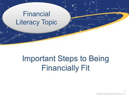 Financial Literacy Topic Important Steps to Being Financially Fit 1 ©2014 Mapping Your Future, Inc.
