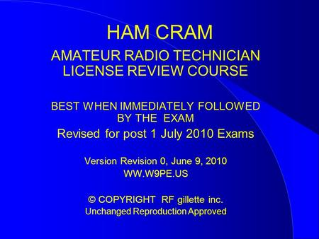 HAM CRAM AMATEUR RADIO TECHNICIAN LICENSE REVIEW COURSE BEST WHEN IMMEDIATELY FOLLOWED BY <strong>THE</strong> EXAM Revised for post 1 July 2010 Exams Version Revision.