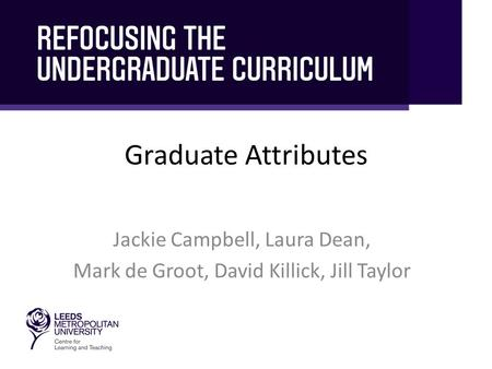 Graduate Attributes Jackie Campbell, Laura Dean, Mark de Groot, David Killick, Jill Taylor.