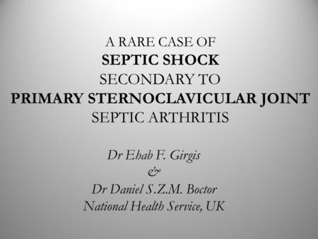 A RARE CASE OF SEPTIC SHOCK SECONDARY TO PRIMARY STERNOCLAVICULAR JOINT SEPTIC ARTHRITIS Dr Ehab F. Girgis & Dr Daniel S.Z.M. Boctor National Health Service,