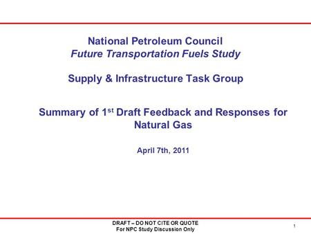 National Petroleum Council Future Transportation Fuels Study Supply & Infrastructure Task Group 1 DRAFT – DO NOT CITE OR QUOTE For NPC Study Discussion.