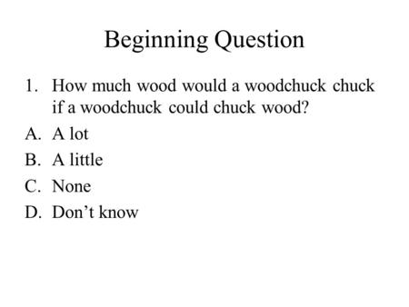 Beginning Question 1.How much wood would a woodchuck chuck if a woodchuck could chuck wood? A.A lot B.A little C.None D.Don't know.