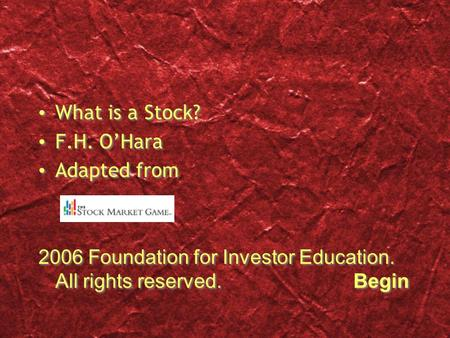 What is a Stock? F.H. O'Hara Adapted from 2006 Foundation for Investor Education. All rights reserved.Begin What is a Stock? F.H. O'Hara Adapted from 2006.