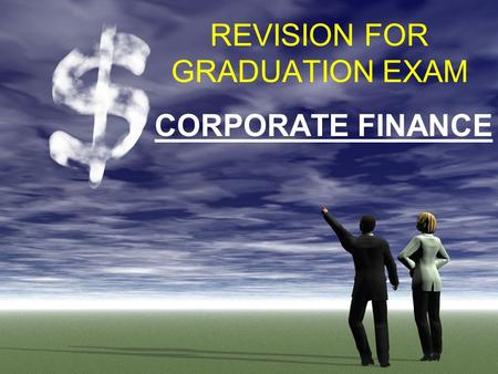 REVISION FOR GRADUATION EXAM CORPORATE FINANCE. FINANCE EXAM STRUCTURE 30 MCQs x 1 mark = 30 marks 3 Short Answer Questions (8+8+9) = 25 marks 3 Calculation.