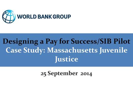 Designing a Pay for Success/SIB Pilot Case Study: Massachusetts Juvenile Justice 25 September 2014.