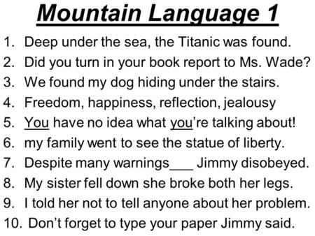 Mountain Language 1 1.Deep under the sea, the Titanic was found. 2.Did you turn in your book report to Ms. Wade? 3.We found my dog hiding under the stairs.