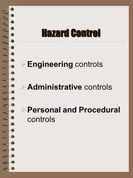 Hazard Control  Engineering controls  Administrative controls  Personal and Procedural controls.