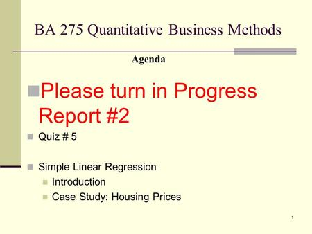 1 BA 275 Quantitative Business Methods Please turn in Progress Report #2 Quiz # 5 Simple Linear Regression Introduction Case Study: Housing Prices Agenda.