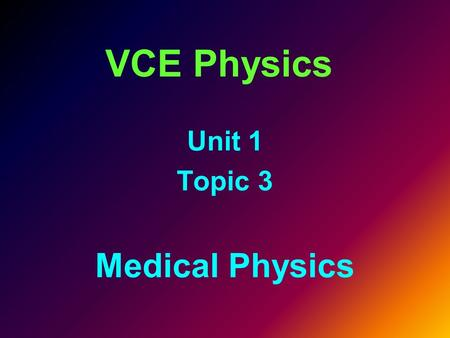 VCE Physics Unit 1 Topic 3 Medical Physics. Unit Outline This unit covers the following topics describe applications of radioisotopes to medical diagnosis.