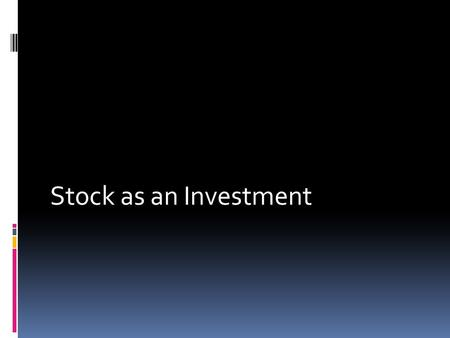 Stock as an Investment.  Capital Appreciation- stock may become more valuable and the holder can buy low and sell high  Dividend- investor gets a share.