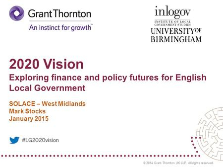 © 2014 Grant Thornton UK LLP. All rights reserved. 2020 Vision Exploring finance and policy futures for English Local Government SOLACE – West Midlands.