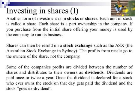 Investing in shares (I) Another form of investment is in stocks or shares. Each unit of stock is called a share. Each share is a part ownership in the.