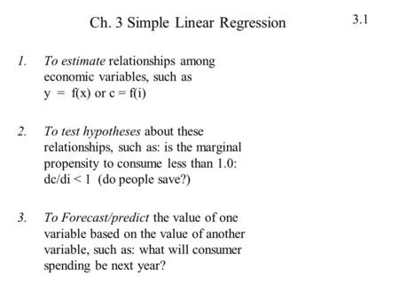 3.1 Ch. 3 Simple Linear Regression 1.To estimate relationships among economic variables, such as y = f(x) or c = f(i) 2.To test hypotheses about these.