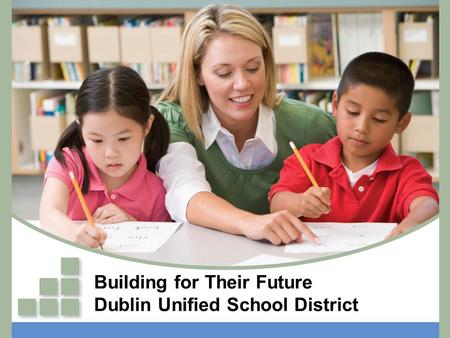 Building for Their Future Dublin Unified School District.