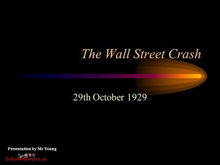 The Wall Street Crash 29th October 1929 Presentation by Mr Young.