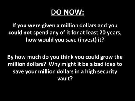 DO NOW: If you were given a million dollars and you could not spend any of it for at least 20 years, how would you save (invest) it? By how much do you.