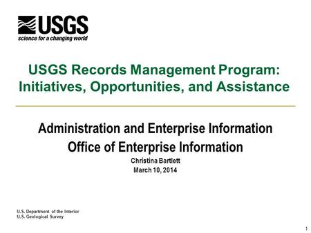 U.S. Department of the Interior U.S. Geological Survey USGS Records Management Program: Initiatives, Opportunities, and Assistance Administration and Enterprise.