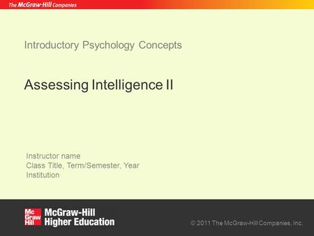 © 2011 The McGraw-Hill Companies, Inc. Instructor name Class Title, Term/Semester, Year Institution Introductory Psychology Concepts Assessing Intelligence.