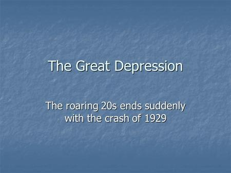 The Great Depression The roaring 20s ends suddenly with the crash of 1929.