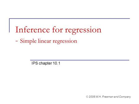 Inference for regression - Simple linear regression IPS chapter 10.1 © 2006 W.H. Freeman and Company.