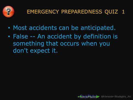 Whitewater Strategies, Inc. EMERGENCY PREPAREDNESS QUIZ 1 Most accidents can be anticipated. False -- An accident by definition is something that occurs.