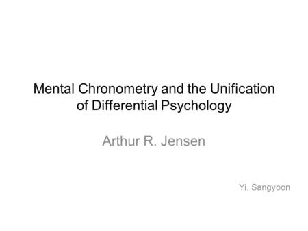 Mental Chronometry and the Unification of Differential Psychology Arthur R. Jensen Yi. Sangyoon.