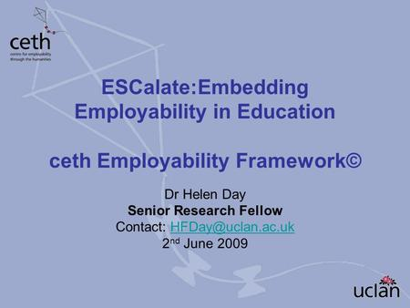 ESCalate:Embedding Employability in Education ceth Employability Framework© Dr Helen Day Senior Research Fellow Contact: