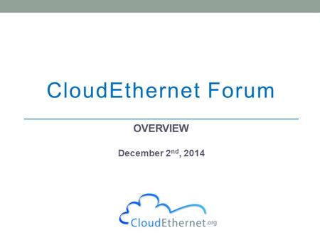 CloudEthernet Forum OVERVIEW December 2 nd, 2014.