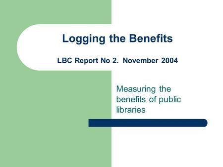 Logging the Benefits LBC Report No 2. November 2004 Measuring the benefits of public libraries.