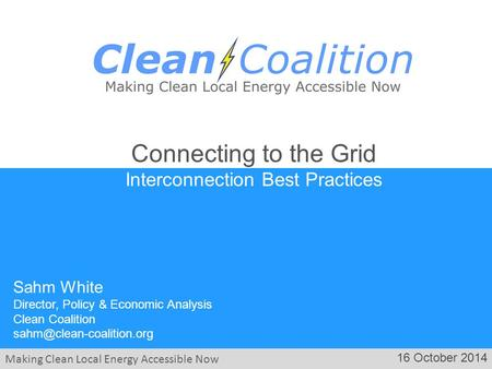 Making Clean Local Energy Accessible Now 16 October 2014 Sahm White Director, Policy & Economic Analysis Clean Coalition Connecting.