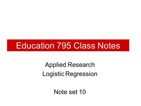 Education 795 Class Notes Applied Research Logistic Regression Note set 10.