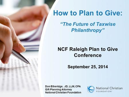 "How to Plan to Give: ""The Future of Taxwise Philanthropy"" NCF Raleigh Plan to Give Conference September 25, 2014 Don Etheridge, JD, LLM, CPA Gift Planning."