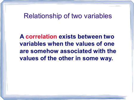 Relationship of two variables A correlation exists between two variables when the values of one are somehow associated with the values of the other in.