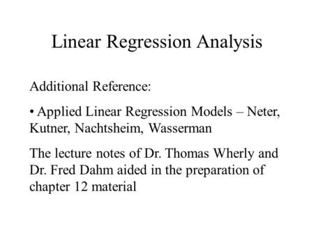 Linear Regression Analysis Additional Reference: Applied Linear Regression Models – Neter, Kutner, Nachtsheim, Wasserman The lecture notes of Dr. Thomas.