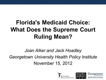 Florida's Medicaid Choice: What Does the Supreme Court Ruling Mean? Joan Alker and Jack Hoadley Georgetown University Health Policy Institute November.