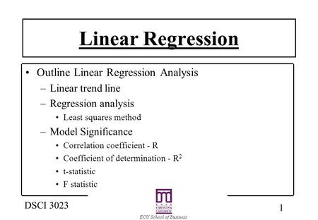 1 DSCI 3023 Linear Regression Outline Linear Regression Analysis –Linear trend line –Regression analysis Least squares method –Model Significance Correlation.
