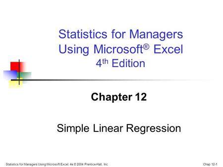 Statistics for Managers Using Microsoft Excel, 4e © 2004 Prentice-Hall, Inc. Chap 12-1 Chapter 12 Simple Linear Regression Statistics for Managers Using.