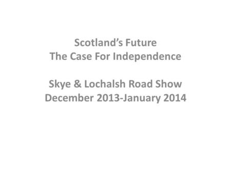 Scotland's Future The Case For Independence Skye & Lochalsh Road Show December 2013-January 2014.