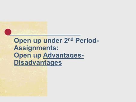 Open up under 2 nd Period- Assignments: Open up Advantages- Disadvantages.
