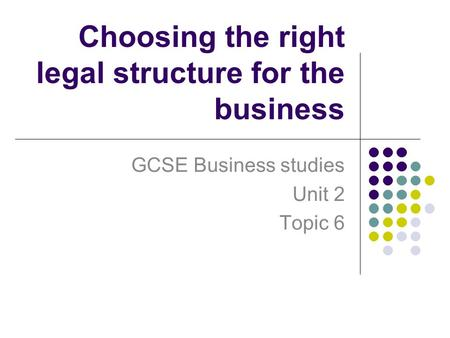 Choosing the right legal structure for the business GCSE Business studies Unit 2 Topic 6.