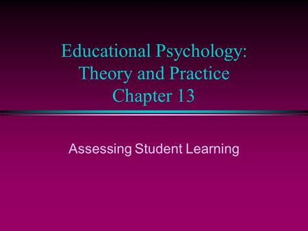 Educational Psychology: Theory and Practice Chapter 13 Assessing Student Learning.