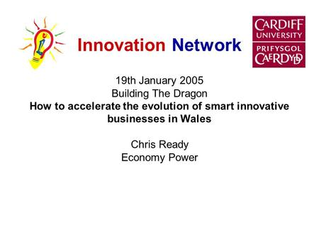 Innovation Network 19th January 2005 Building The Dragon How to accelerate the evolution of smart innovative businesses in Wales Chris Ready Economy Power.
