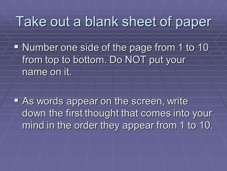 Take out a blank sheet of paper  Number one side of the page from 1 to 10 from top to bottom. Do NOT put your name on it.  As words appear on the screen,