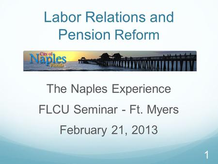 1 Labor Relations and Pension Reform The Naples Experience FLCU Seminar - Ft. Myers February 21, 2013.
