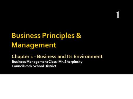 Chapter 1 - Business and Its Environment Business Management Class- Mr. Sherpinsky Council Rock School District.