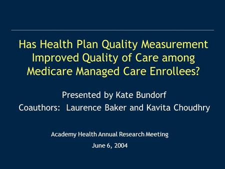 Has Health Plan Quality Measurement Improved Quality of Care among Medicare Managed Care Enrollees? Presented by Kate Bundorf Coauthors: Laurence Baker.