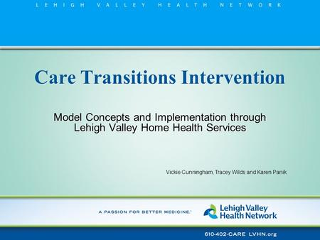 Care Transitions Intervention Model Concepts and Implementation through Lehigh Valley Home Health Services Vickie Cunningham, Tracey Wilds and Karen Panik.