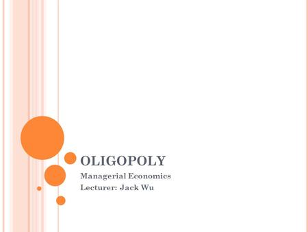 OLIGOPOLY Managerial Economics Lecturer: Jack Wu.