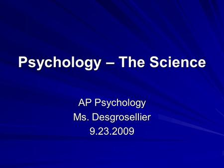 Psychology – The Science AP Psychology Ms. Desgrosellier 9.23.2009.